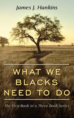 What We Blacks Need To Do: The First Book in a Three Book Series by James J. Hankins