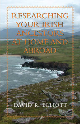 Researching Your Irish Ancestors at Home & Abroad by David R. Elliot