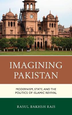 Imagining Pakistan: Modernism, State, and the Politics of Islamic Revival by Rasul Bakhsh Rais