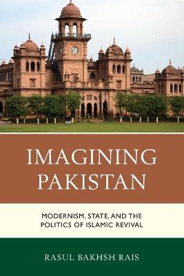 Imagining Pakistan: Modernism, State, and the Politics of Islamic Revival book