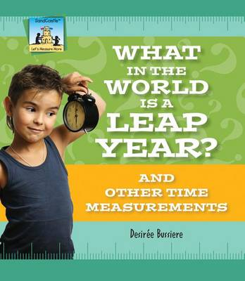 What in the World Is a Leap Year? and Other Time Measurements by Desir Bussiere