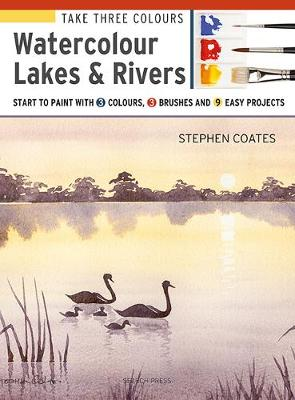Take Three Colours: Watercolour Lakes & Rivers: Start to Paint with 3 Colours, 3 Brushes and 9 Easy Projects by Stephen Coates