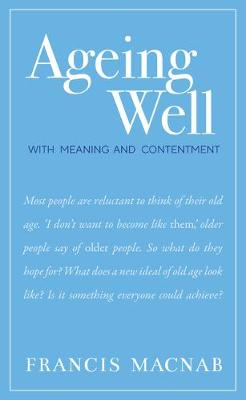 Ageing Well: With Meaning and Contentment by Francis Macnab