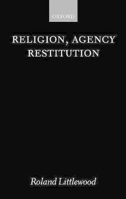 Religion, Agency and Restitution: The Wilde Lectures in Natural Religion: 1999 by Roland Littlewood
