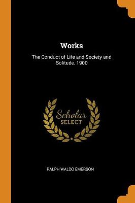 Works: The Conduct of Life and Society and Solitude. 1900 by Ralph Waldo Emerson