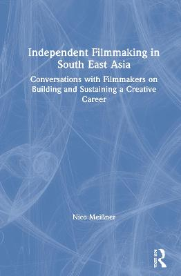 Independent Filmmaking in South East Asia: Conversations with Filmmakers on Building and Sustaining a Creative Career by Nico Meissner