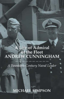 Life of Admiral of the Fleet Andrew Cunningham by Michael Simpson