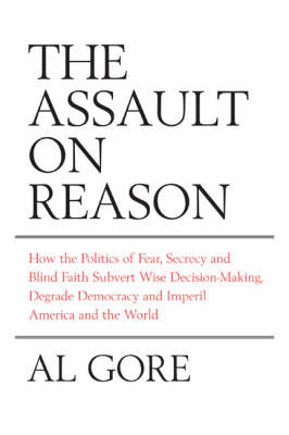 The The Assault on Reason: How the Politics of Fear, Secrecy and Blind Faith Subvert Wise Decision-making and Democracy by Al Gore