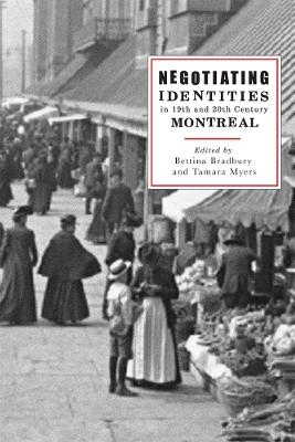 Negotiating Identities in Nineteenth- and Twentieth-Century Montreal by Bettina Bradbury