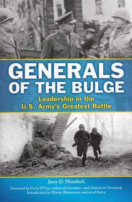 Generals of the Bulge: Leadership in the U.S. Army's Greatest Battle by Jerry Morelock