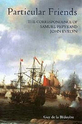 Particular Friends: The Correspondence of Samuel Pepys and John Evelyn by Guy de la Bedoyere