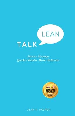 Talk Lean: Shorter Meetings. Quicker Results. Better Relations. by Alan Palmer