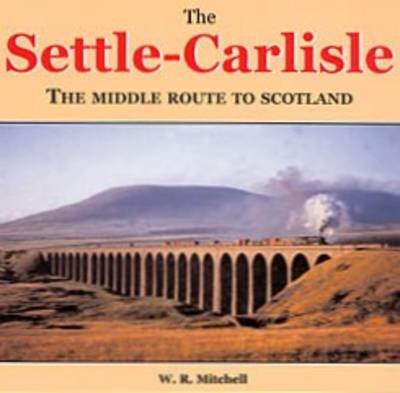 Settle to Carlisle: The Middle Route to Scotland by W. R. Mitchell