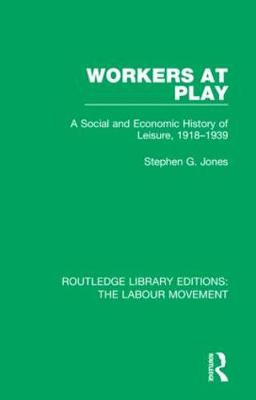Workers at Play: A Social and Economic History of Leisure, 1918-1939 by Stephen G. Jones