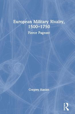 European Military Rivalry, 1500-1750: Fierce Pageant by Gregory Hanlon