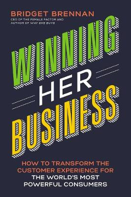 Winning Her Business: How to Transform the Customer Experience for the World's Most Powerful Consumers by Bridget Brennan