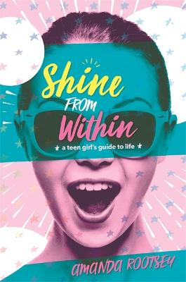 Shine from Within: A Teen Girl's Guide to Life by Amanda Rootsey