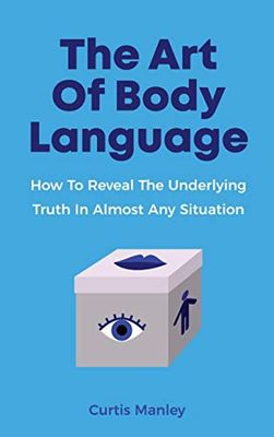 The Art Of Body Language: How To Reveal The Underlying Truth In Almost Any Situation by Curtis Manley