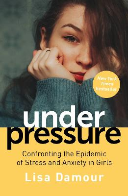 Under Pressure: Confronting the Epidemic of Stress and Anxiety in Girls by Lisa Damour