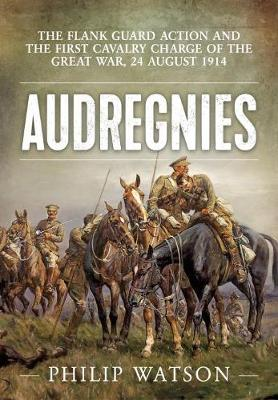 Audregnies: The Flank Guard Action and the First Cavalry Charge of the Great War, 24 August 1914 by Major (Retd) Philip Watson
