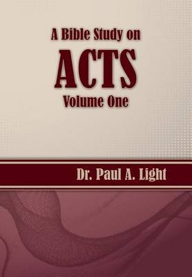 A Bible Study on Acts, Volume One by Paul a Light