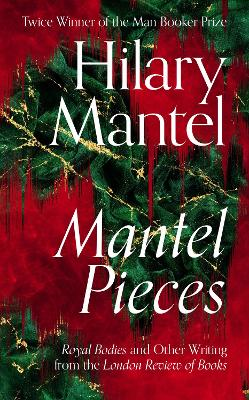 Mantel Pieces: Royal Bodies and Other Writing from the London Review of Books book