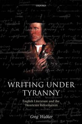 Writing Under Tyranny: English Literature and the Henrician Reformation by Greg Walker