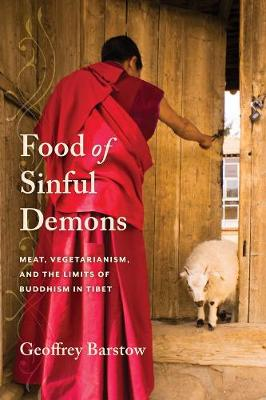 Food of Sinful Demons: Meat, Vegetarianism, and the Limits of Buddhism in Tibet by Geoffrey Barstow