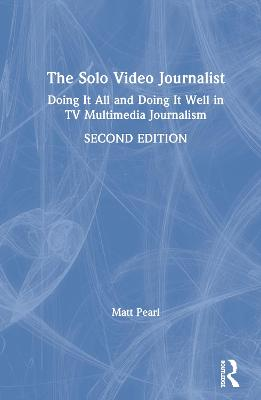 The Solo Video Journalist: Doing It All and Doing It Well in TV Multimedia Journalism book