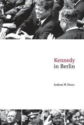 Kennedy in Berlin by Andreas W. Daum