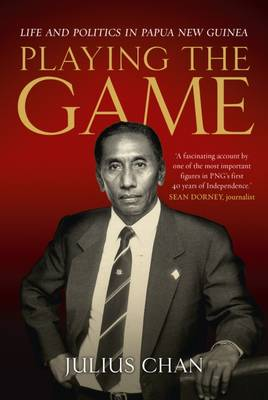 Playing the Game: Life and Politics in Papua New Guinea by Julius Chan