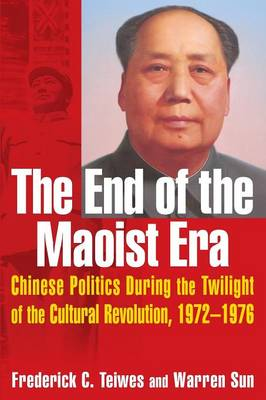 The End of the Maoist Era: Chinese Politics During the Twilight of the Cultural Revolution, 1972-1976 by Frederick C. Teiwes