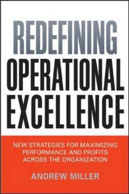 Redefining Operational Excellence: New Strategies for Maximizing Performance and Profits Across the Organization by Andrew Miller