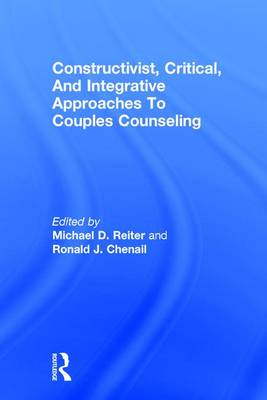 Constructivist, Critical, And Integrative Approaches To Couples Counseling by Michael D. Reiter