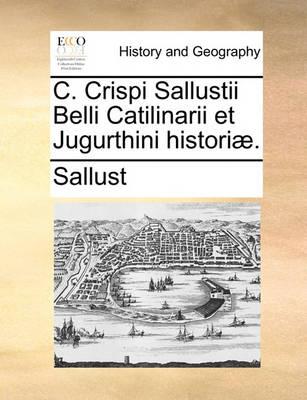 C. Crispi Sallustii Belli Catilinarii Et Jugurthini Histori. by Sallust