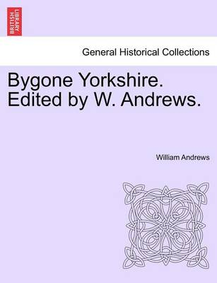 Bygone Yorkshire. Edited by W. Andrews. by William Andrews
