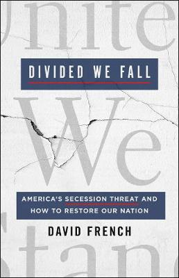 Divided We Fall: America's Secession Threat and How to Restore Our Nation by David French