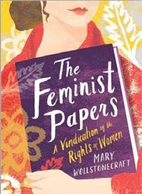 The Feminist Papers: A Vindication of the Rights of Women by Mary Wollstonecraft