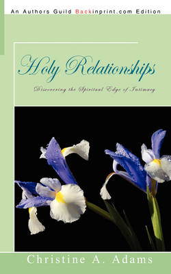 Holy Relationships: Discovering the Spiritual Edge of Intimacy by Christine A Adams
