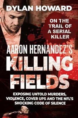 Aaron Hernandez's Killing Fields: Exposing Untold Murders, Violence, Cover-Ups, and the Nfl's Shocking Code of Silence book