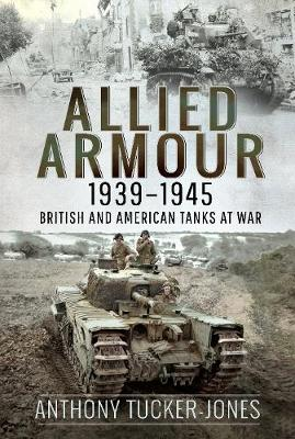 Allied Armour, 1939-1945: British and American Tanks at War by Anthony Tucker-Jones