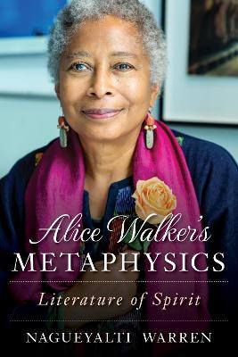 Alice Walker's Metaphysics: Literature of Spirit by Nagueyalti Warren