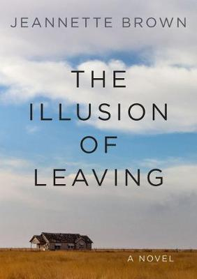 The Illusion of Leaving: A Novel by Jeannette Brown