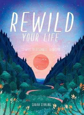Rewild Your Life: 52 Ways To Reconnect To Nature by Sarah Stirling