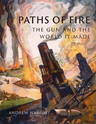 Paths of Fire: The Gun and the World It Made by Andrew Nahum