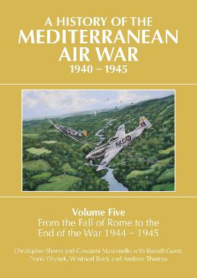 A History of the Mediterranean Air War Volume Five: Volume Five: From the fall of Rome to the end of the war 1944-1945 by Christopher Shores