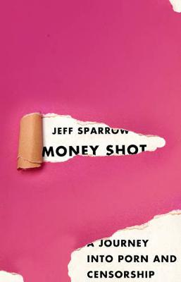 Money Shot: A Journey Into Porn And Censorship by Jeff Sparrow