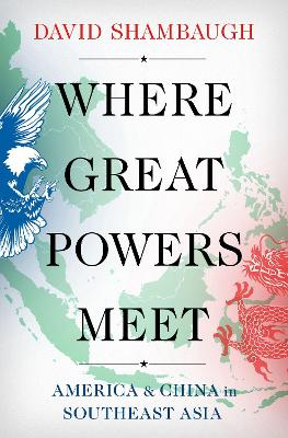 Where Great Powers Meet: America and China in Southeast Asia by David Shambaugh