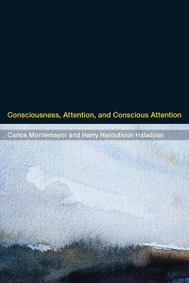 Consciousness, Attention, and Conscious Attention by Carlos Montemayor