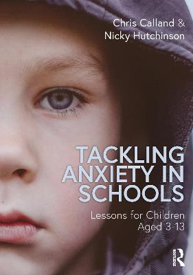 Tackling Anxiety in Schools: Lessons for Children Aged 3-13 by Chris Calland